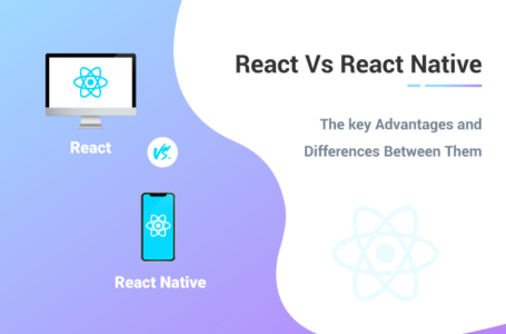 React Vs React Native – The key Advantages and differences Between Them